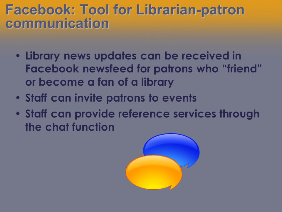 Library news updates can be received in Facebook newsfeed for patrons who friend or become a fan of a library Staff can invite patrons to events Staff can provide reference services through the chat function Facebook: Tool for Librarian-patron communication