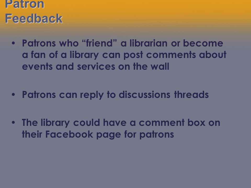 Patron Feedback Patrons who friend a librarian or become a fan of a library can post comments about events and services on the wall Patrons can reply to discussions threads The library could have a comment box on their Facebook page for patrons