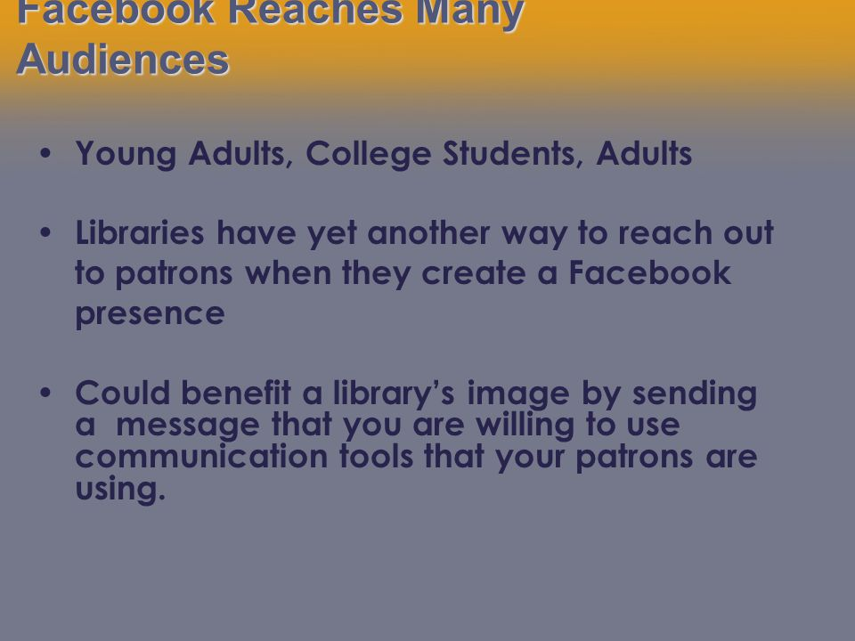 Facebook Reaches Many Audiences Young Adults, College Students, Adults Libraries have yet another way to reach out to patrons when they create a Facebook presence Could benefit a library's image by sending a message that you are willing to use communication tools that your patrons are using.