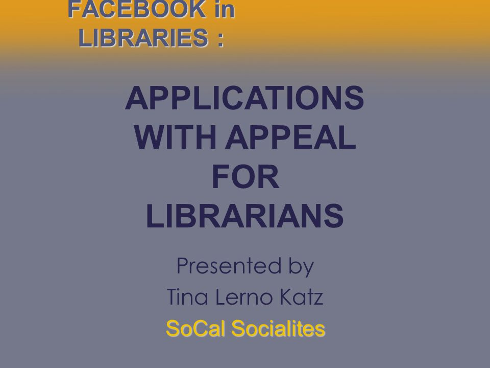 FACEBOOK in LIBRARIES : APPLICATIONS WITH APPEAL FOR LIBRARIANS Presented by Tina Lerno Katz SoCal Socialites