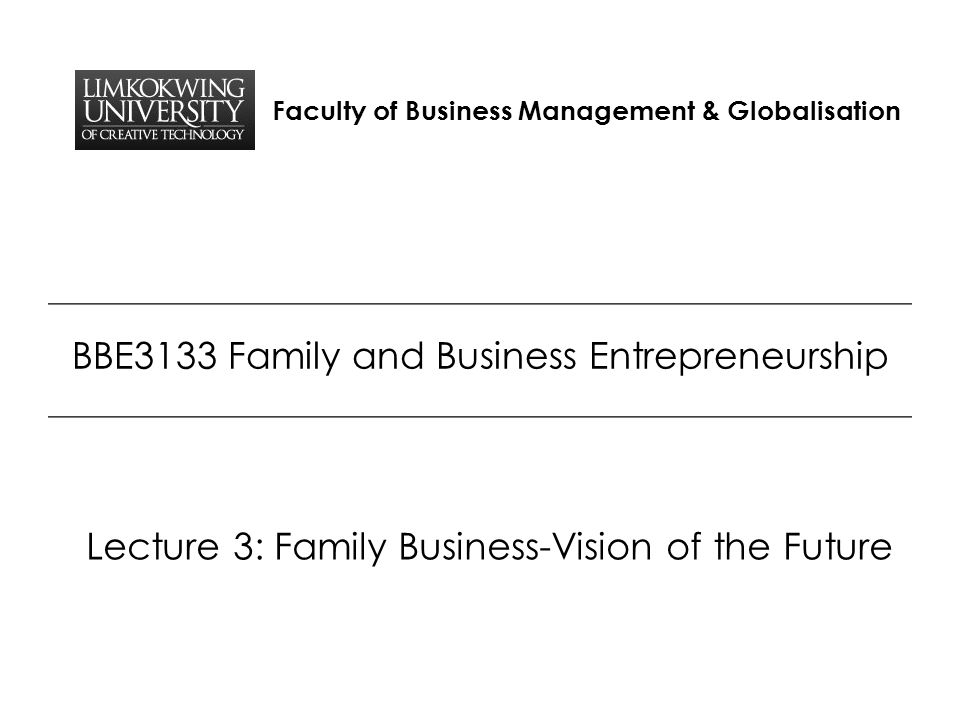 Faculty of Business Management & Globalisation BBE3133 Family and Business Entrepreneurship Lecture 3: Family Business-Vision of the Future