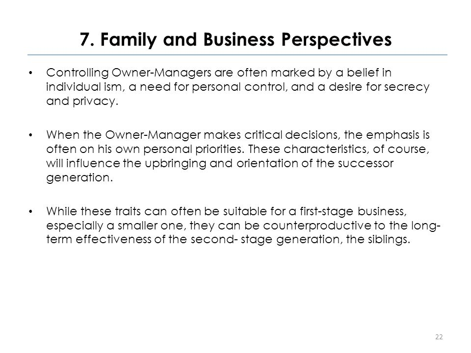 7. Family and Business Perspectives Controlling Owner-Managers are often marked by a belief in individual ism, a need for personal control, and a desi