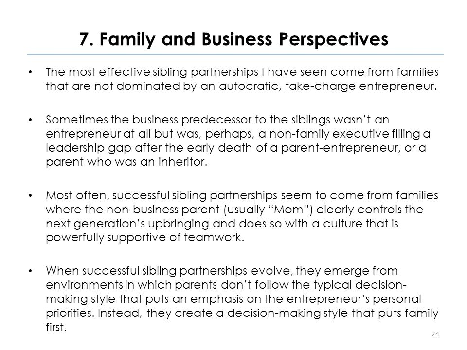 7. Family and Business Perspectives The most effective sibling partnerships I have seen come from families that are not dominated by an autocratic, ta