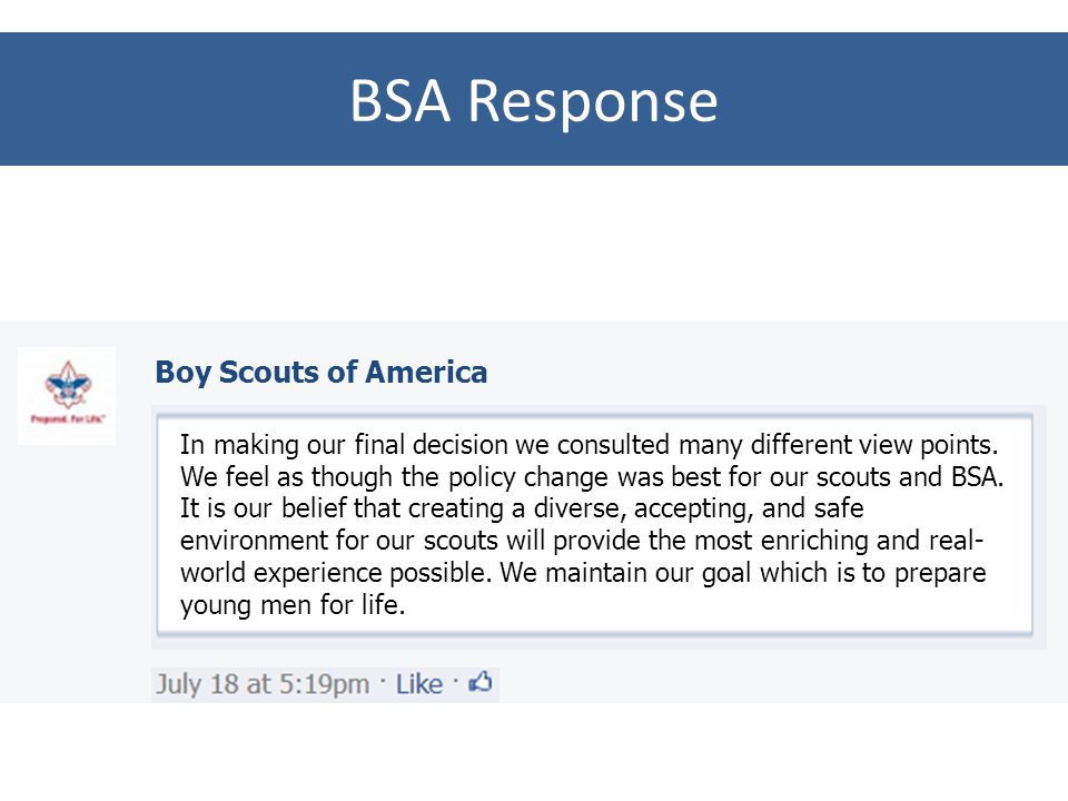 BSA Response As an Eagle Scout I am deeply disappointed in your recent change in membership policy. I feel as though you have created an unsafe enviro