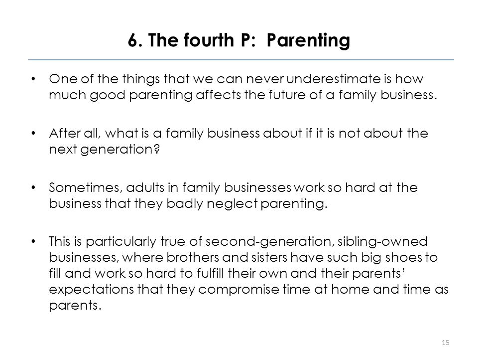 6. The fourth P: Parenting One of the things that we can never underestimate is how much good parenting affects the future of a family business. After