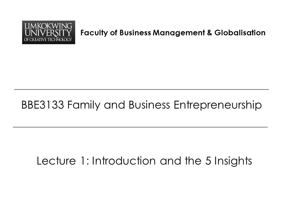 Faculty of Business Management & Globalisation BBE3133 Family and Business Entrepreneurship Lecture 1: Introduction and the 5 Insights