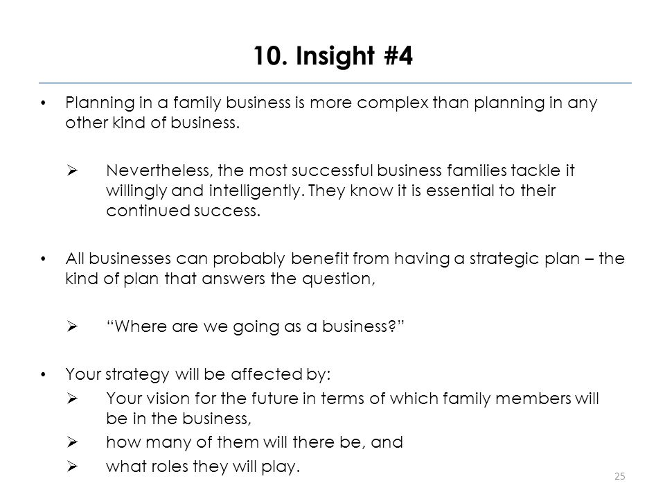 10. Insight #4 Planning in a family business is more complex than planning in any other kind of business.  Nevertheless, the most successful business