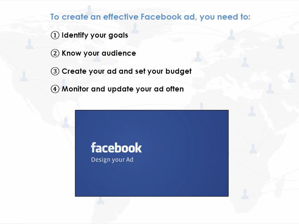 To create an effective Facebook ad, you need to: ① Identify your goals ② Know your audience ③ Create your ad and set your budget ④ Monitor and update your ad often