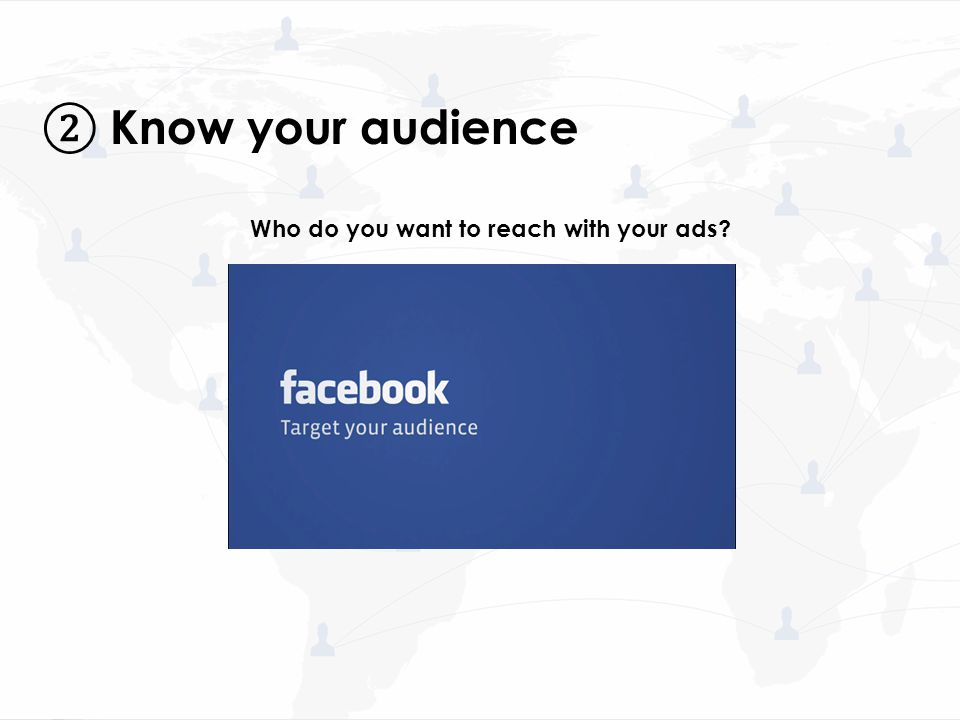 Who do you want to reach with your ads? ② Know your audience