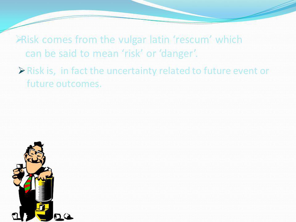 RRisk comes from the vulgar latin 'rescum' which can be said to mean 'risk' or 'danger'.