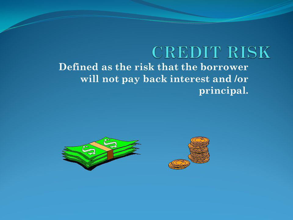 Defined as the risk that the borrower will not pay back interest and /or principal.