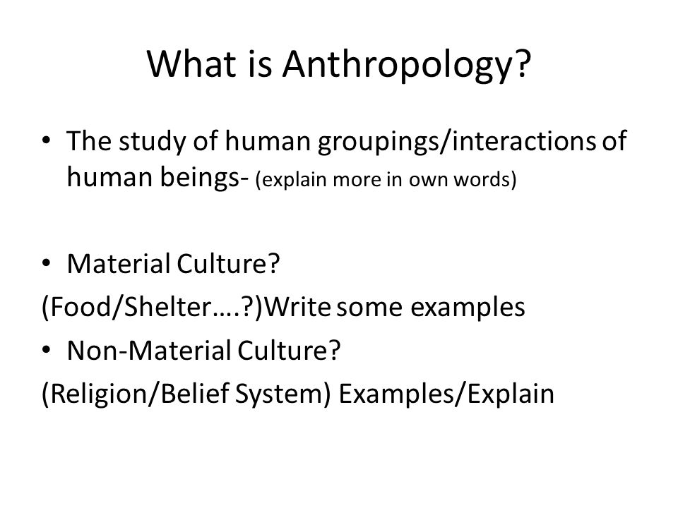 Anthropology Terms Subsistence Hunting and Gathering Agriculture Domesticated Social Organization Leadership and Government Religion Shamanism Kinship Matriarchal / Patriarchal Patriarchal Patrilineal / Matrilineal /Bilateral Your Turn: Construct an Ethnography of a classmates cultural background.
