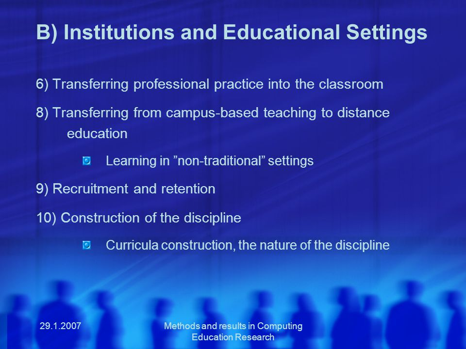 29.1.2007Methods and results in Computing Education Research B) Institutions and Educational Settings 6) Transferring professional practice into the classroom 8) Transferring from campus-based teaching to distance education Learning in non-traditional settings 9) Recruitment and retention 10) Construction of the discipline Curricula construction, the nature of the discipline