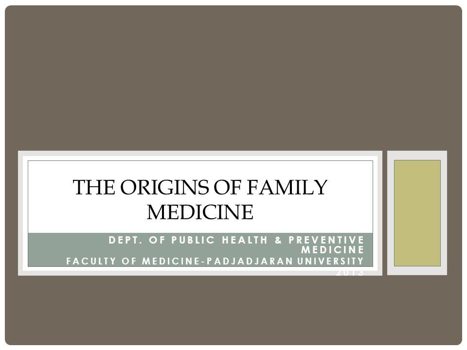 DEPT. OF PUBLIC HEALTH & PREVENTIVE MEDICINE FACULTY OF MEDICINE-PADJADJARAN UNIVERSITY 2013 THE ORIGINS OF FAMILY MEDICINE