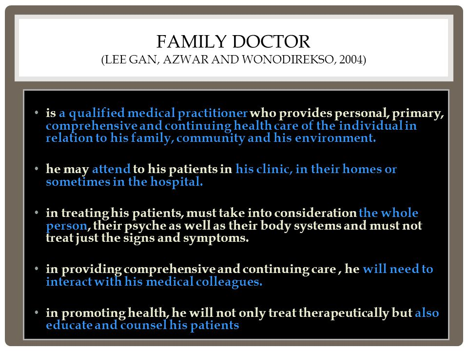 FAMILY DOCTOR (LEE GAN, AZWAR AND WONODIREKSO, 2004) is a qualified medical practitioner who provides personal, primary, comprehensive and continuing health care of the individual in relation to his family, community and his environment.