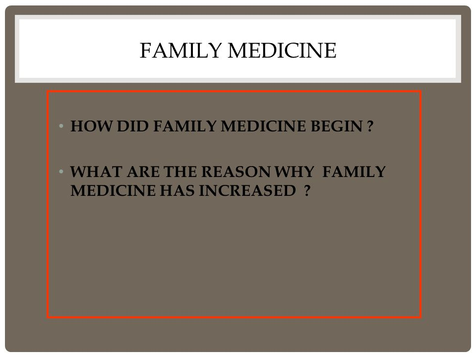FAMILY MEDICINE HOW DID FAMILY MEDICINE BEGIN ? WHAT ARE THE REASON WHY FAMILY MEDICINE HAS INCREASED ?