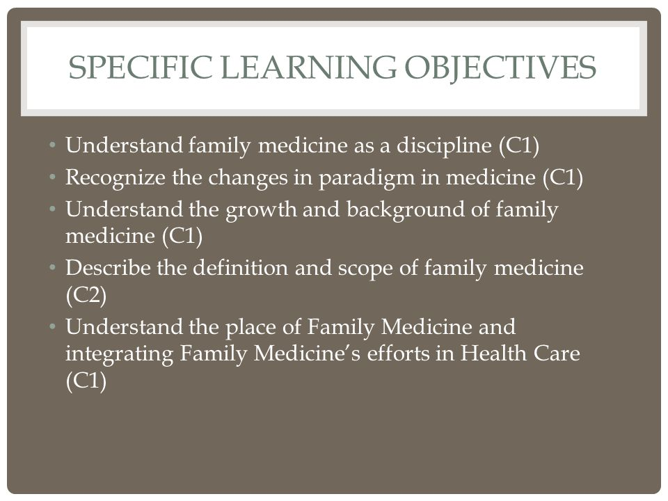 SPECIFIC LEARNING OBJECTIVES Understand family medicine as a discipline (C1) Recognize the changes in paradigm in medicine (C1) Understand the growth and background of family medicine (C1) Describe the definition and scope of family medicine (C2) Understand the place of Family Medicine and integrating Family Medicine's efforts in Health Care (C1)