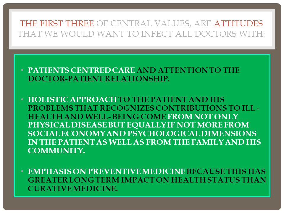THE FIRST THREE OF CENTRAL VALUES, ARE ATTITUDES THAT WE WOULD WANT TO INFECT ALL DOCTORS WITH: PATIENTS CENTRED CARE AND ATTENTION TO THE DOCTOR-PATIENT RELATIONSHIP.
