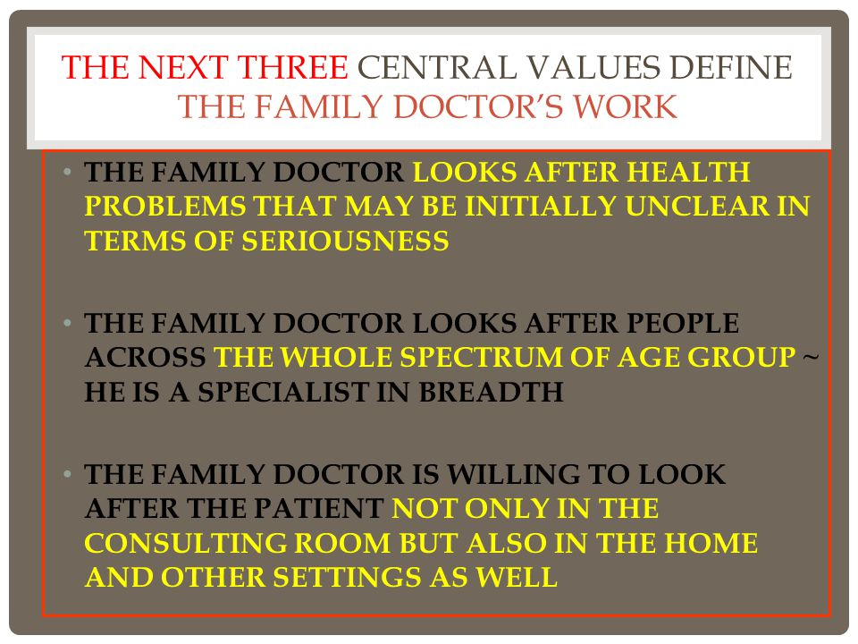 THE NEXT THREE CENTRAL VALUES DEFINE THE FAMILY DOCTOR'S WORK THE FAMILY DOCTOR LOOKS AFTER HEALTH PROBLEMS THAT MAY BE INITIALLY UNCLEAR IN TERMS OF