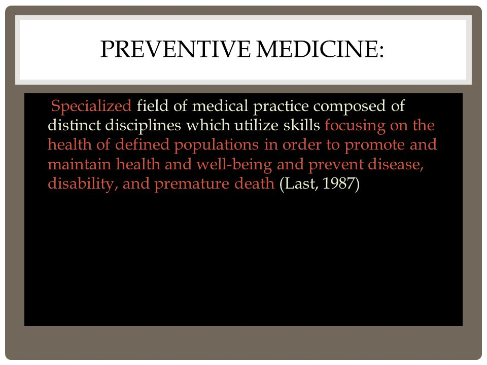 PREVENTIVE MEDICINE: a Specialized field of medical practice composed of distinct disciplines which utilize skills focusing on the health of defined populations in order to promote and maintain health and well-being and prevent disease, disability, and premature death (Last, 1987)