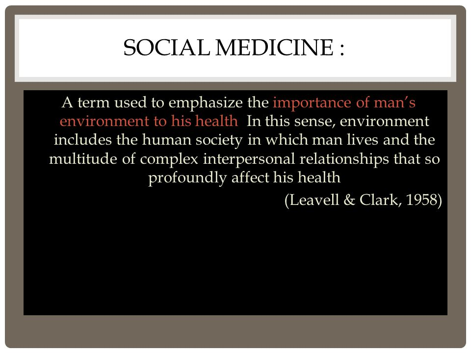 SOCIAL MEDICINE : A term used to emphasize the importance of man's environment to his health. In this sense, environment includes the human society in
