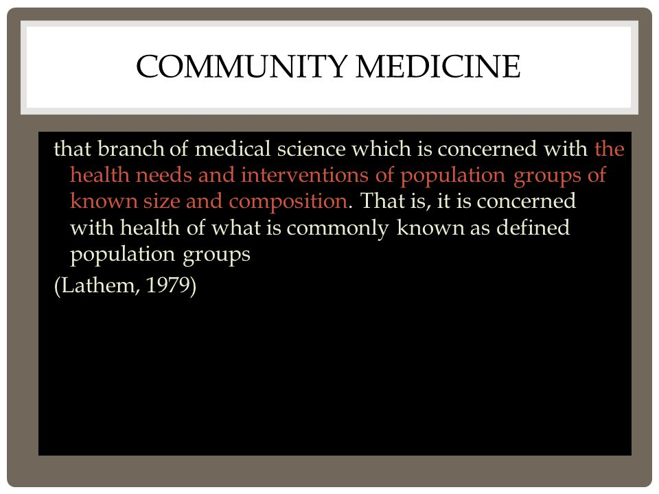 COMMUNITY MEDICINE that branch of medical science which is concerned with the health needs and interventions of population groups of known size and composition.