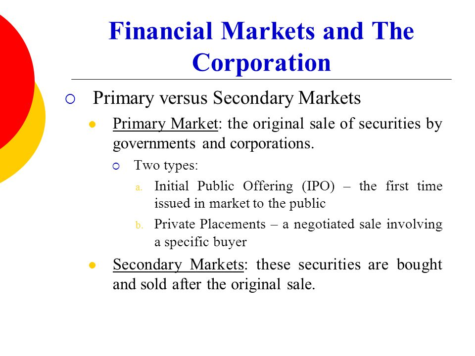 Financial Markets and The Corporation  Primary versus Secondary Markets Primary Market: the original sale of securities by governments and corporatio