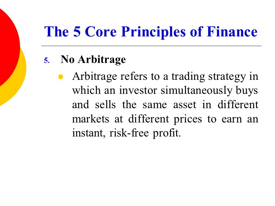 The 5 Core Principles of Finance 5. No Arbitrage Arbitrage refers to a trading strategy in which an investor simultaneously buys and sells the same as