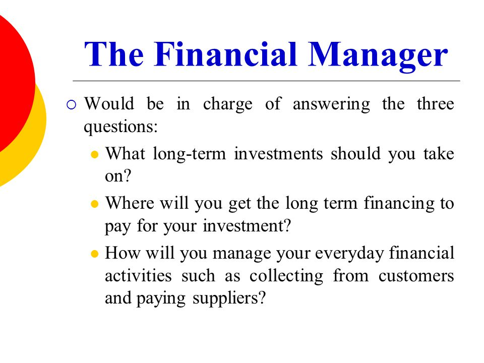 The Financial Manager  Would be in charge of answering the three questions: What long-term investments should you take on? Where will you get the lon