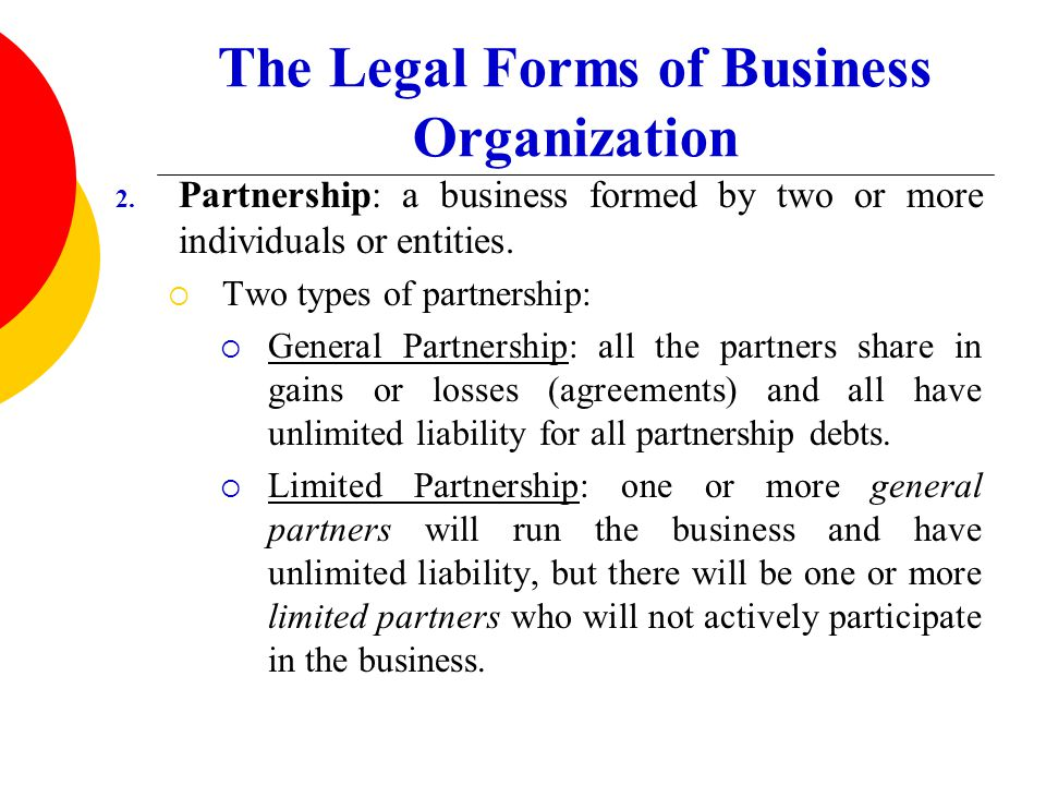 The Legal Forms of Business Organization 2. Partnership: a business formed by two or more individuals or entities.  Two types of partnership:  Gener