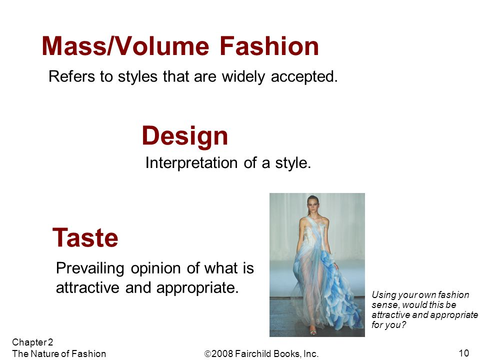  2008 Fairchild Books, Inc. Chapter 2 The Nature of Fashion 10 Mass/Volume Fashion Refers to styles that are widely accepted. Design Interpretation o