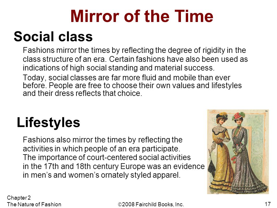  2008 Fairchild Books, Inc. Chapter 2 The Nature of Fashion 17 Mirror of the Time Fashions mirror the times by reflecting the degree of rigidity in t