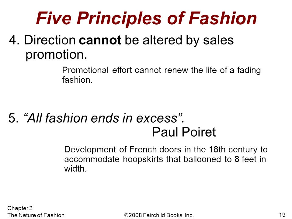  2008 Fairchild Books, Inc. Chapter 2 The Nature of Fashion 19 Five Principles of Fashion 4. Direction cannot be altered by sales promotion. Developm