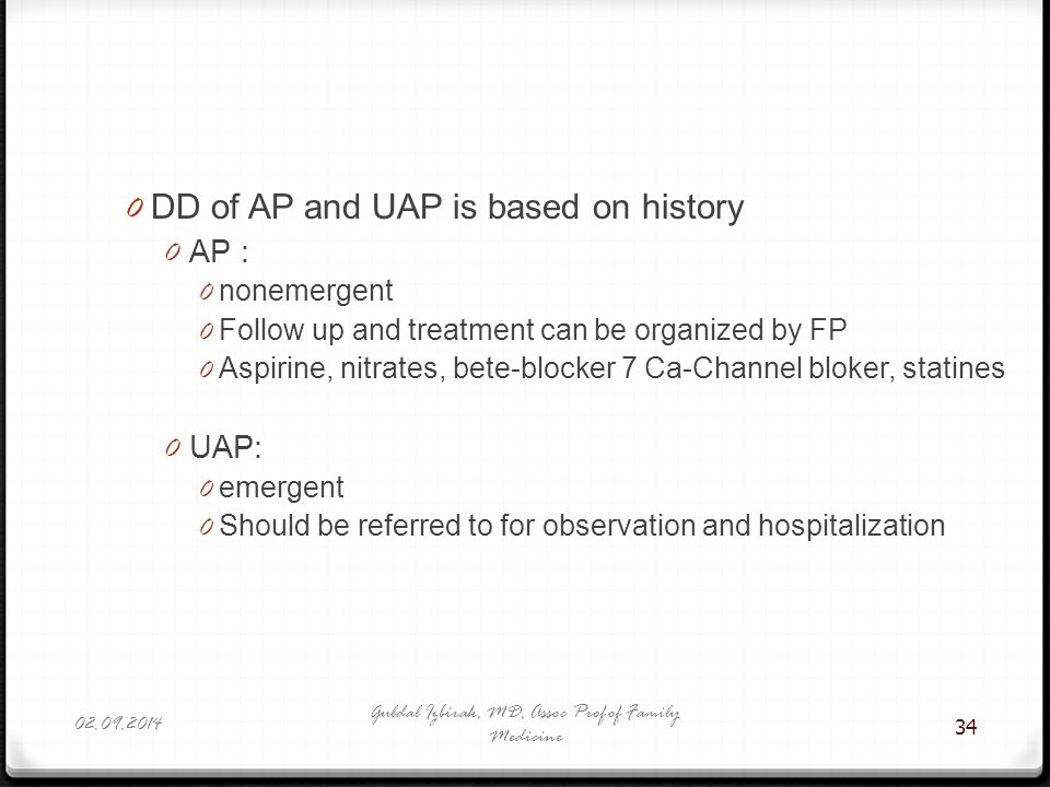 34 0 DD of AP and UAP is based on history 0 AP : 0 nonemergent 0 Follow up and treatment can be organized by FP 0 Aspirine, nitrates, bete-blocker 7 C