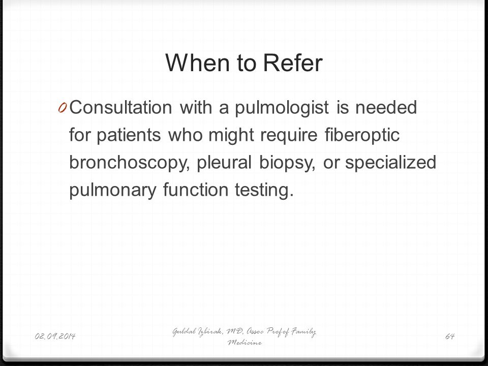 When to Refer 0 Consultation with a pulmologist is needed for patients who might require fiberoptic bronchoscopy, pleural biopsy, or specialized pulmo