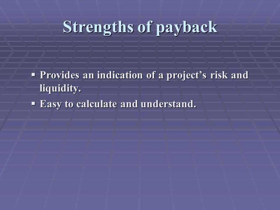 Strengths of payback  Provides an indication of a project's risk and liquidity.
