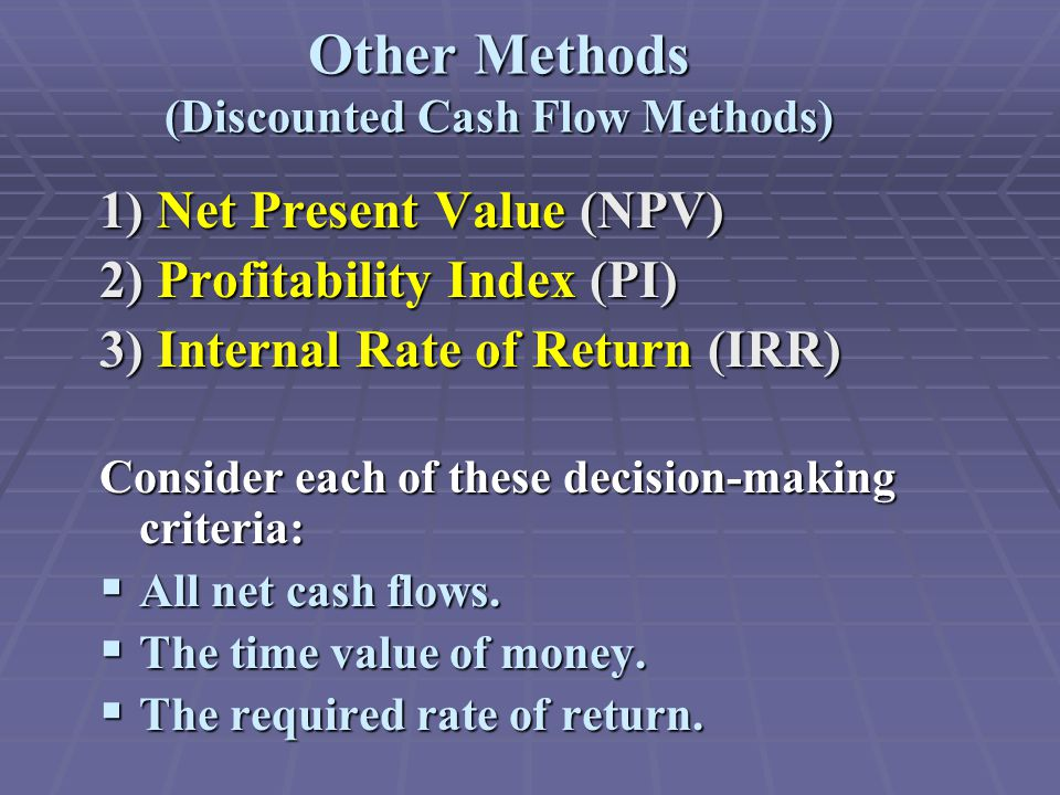 Other Methods (Discounted Cash Flow Methods) 1) Net Present Value (NPV) 2) Profitability Index (PI) 3) Internal Rate of Return (IRR) Consider each of these decision-making criteria:  All net cash flows.