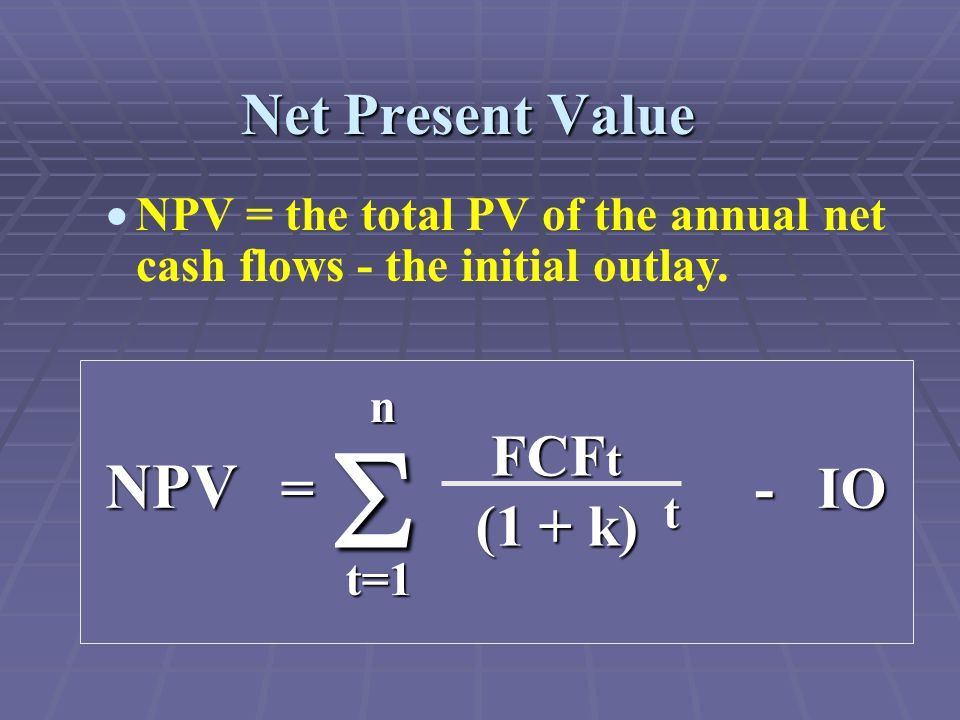  NPV = the total PV of the annual net cash flows - the initial outlay.