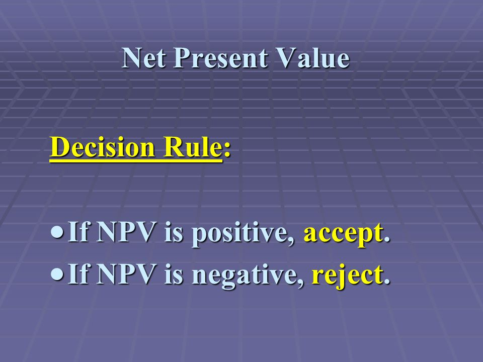 Decision Rule:  If NPV is positive, accept.  If NPV is negative, reject.