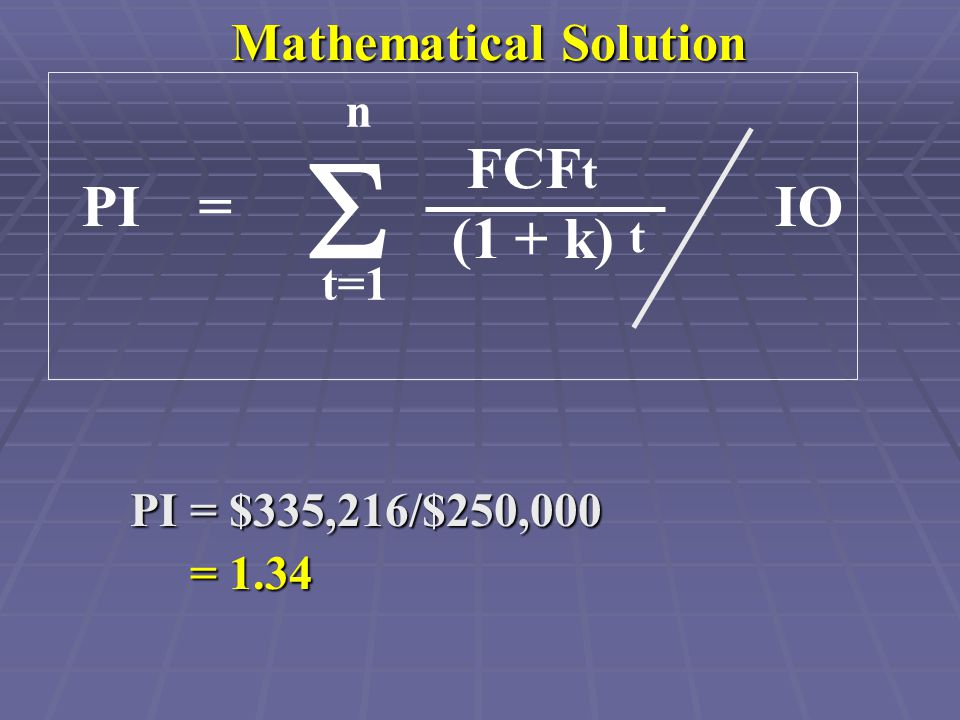 Mathematical Solution PI = $335,216/$250,000 = 1.34 = 1.34 PI = IO FCF t (1 + k) n t=1  t