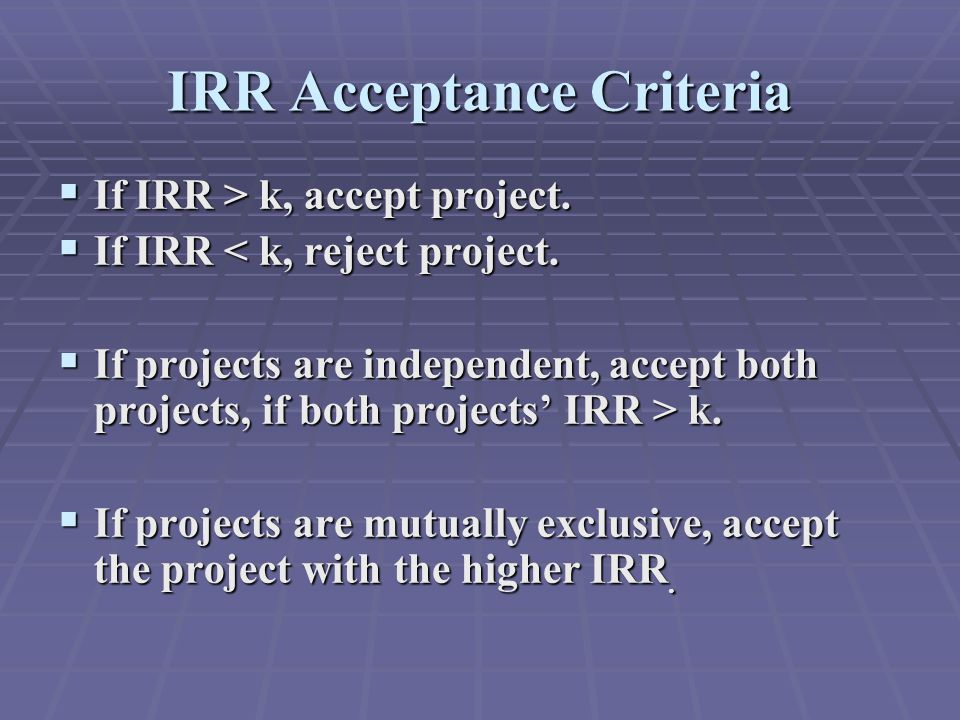 IRR Acceptance Criteria  If IRR > k, accept project.