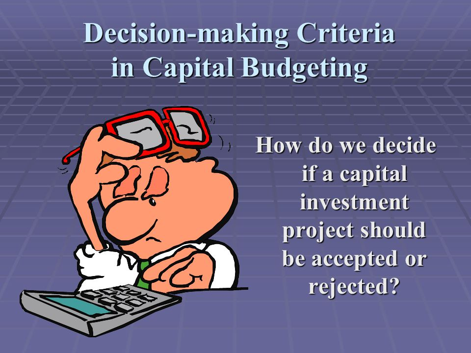 Decision-making Criteria in Capital Budgeting How do we decide if a capital investment project should be accepted or rejected