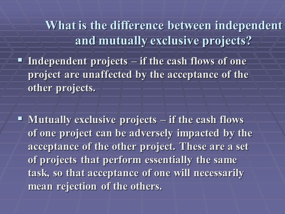 Comparing the NPV and IRR methods  If projects are independent, the two methods always lead to the same accept/reject decisions.