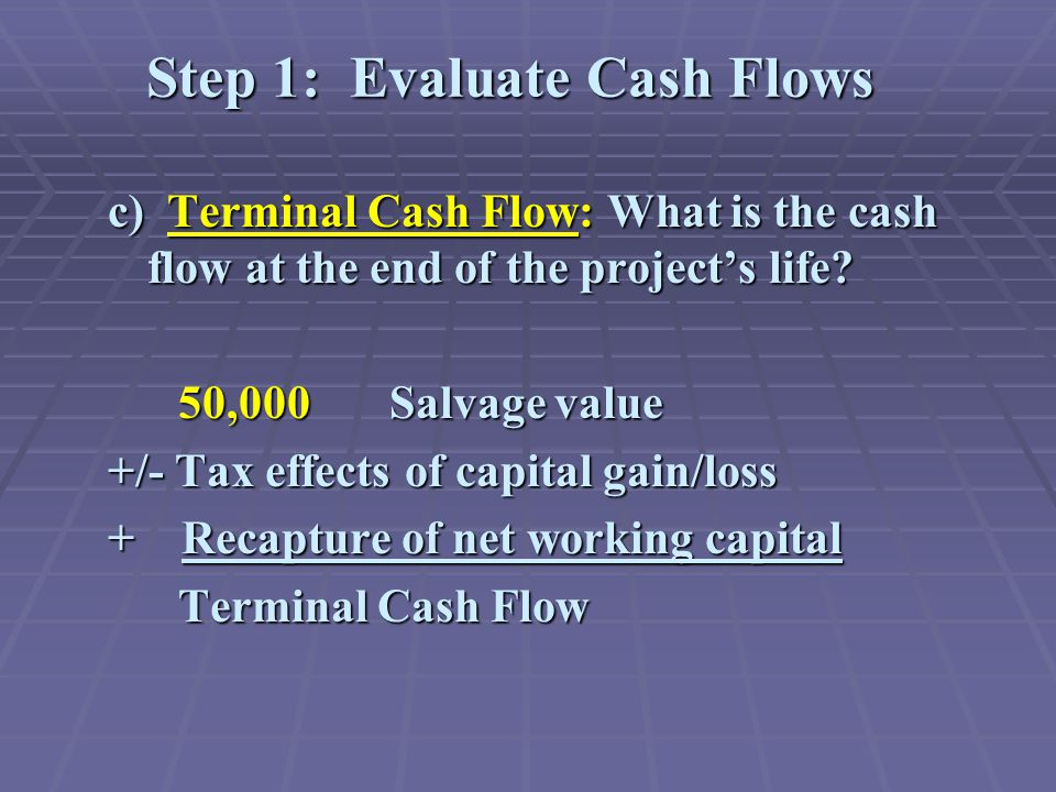 Step 1: Evaluate Cash Flows c) Terminal Cash Flow: What is the cash flow at the end of the project's life.