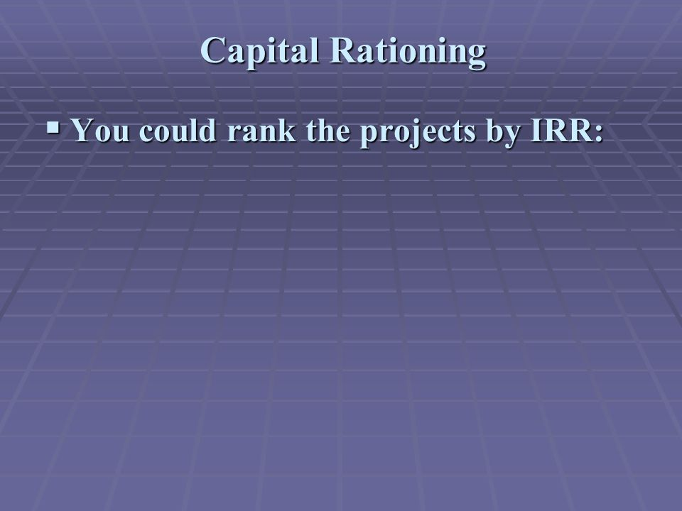 Capital Rationing  You could rank the projects by IRR: