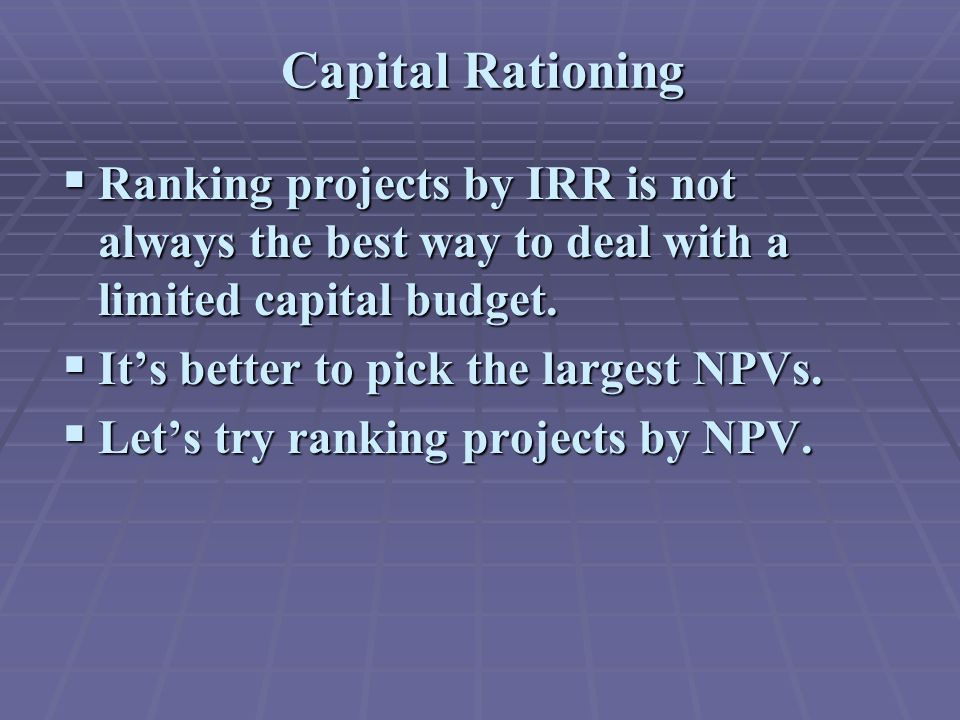 Capital Rationing  Ranking projects by IRR is not always the best way to deal with a limited capital budget.
