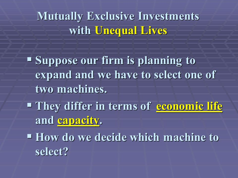 Mutually Exclusive Investments with Unequal Lives  Suppose our firm is planning to expand and we have to select one of two machines.