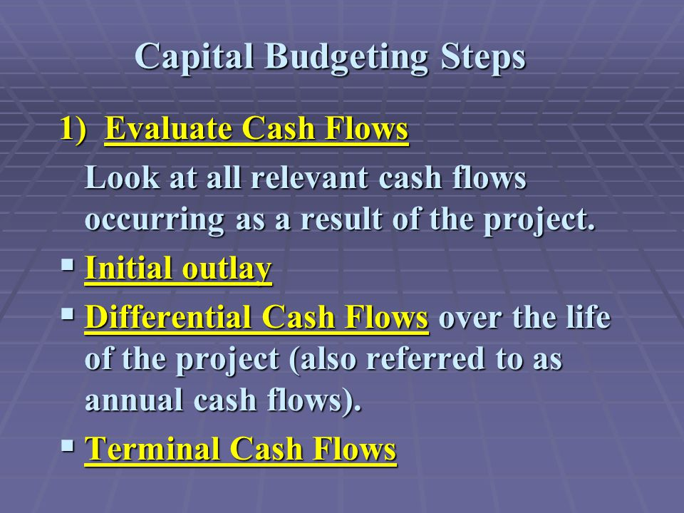 Capital Budgeting Steps 1) Evaluate Cash Flows Look at all relevant cash flows occurring as a result of the project.