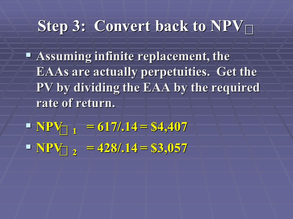 Step 3: Convert back to NPV  Assuming infinite replacement, the EAAs are actually perpetuities.