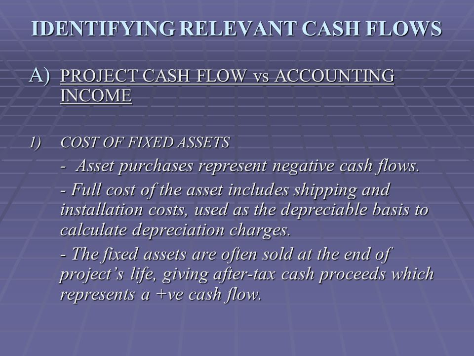 IDENTIFYING RELEVANT CASH FLOWS A) PROJECT CASH FLOW vs ACCOUNTING INCOME 1) COST OF FIXED ASSETS -Asset purchases represent negative cash flows.